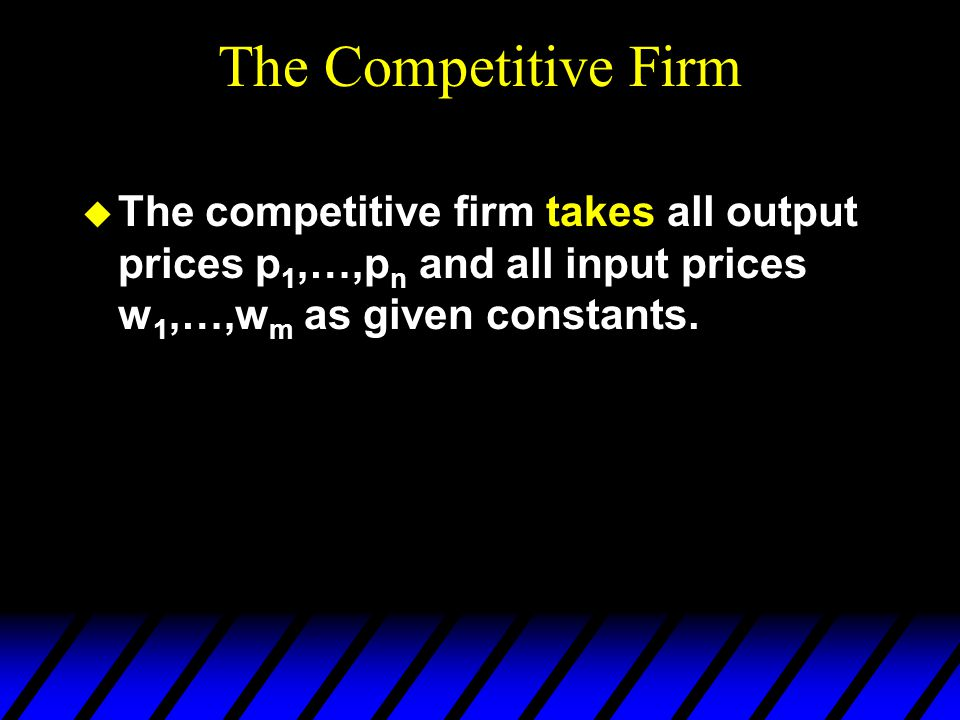 The Competitive Firm u The competitive firm takes all output prices p 1,…,p n and all input prices w 1,…,w m as given constants.