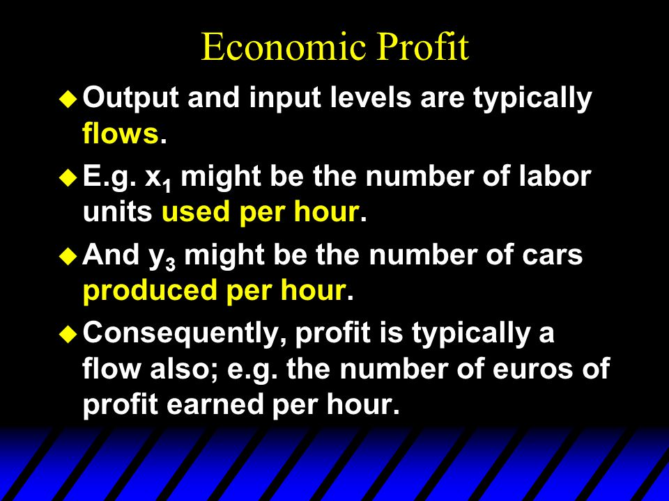 Economic Profit u Output and input levels are typically flows.