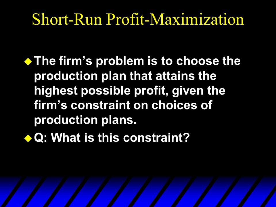 Short-Run Profit-Maximization u The firm's problem is to choose the production plan that attains the highest possible profit, given the firm's constraint on choices of production plans.