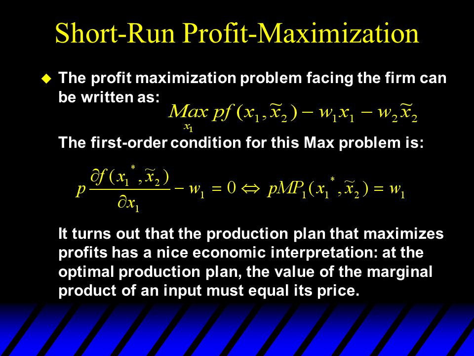 Short-Run Profit-Maximization u The profit maximization problem facing the firm can be written as: The first-order condition for this Max problem is: It turns out that the production plan that maximizes profits has a nice economic interpretation: at the optimal production plan, the value of the marginal product of an input must equal its price.