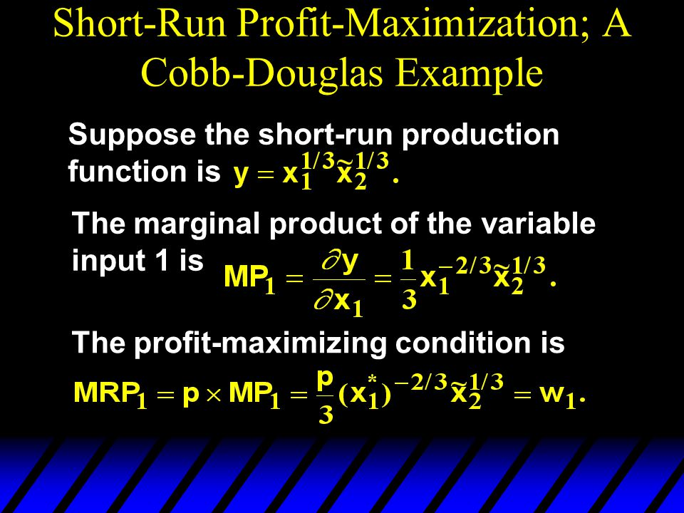 Short-Run Profit-Maximization; A Cobb-Douglas Example Suppose the short-run production function is The marginal product of the variable input 1 is The profit-maximizing condition is