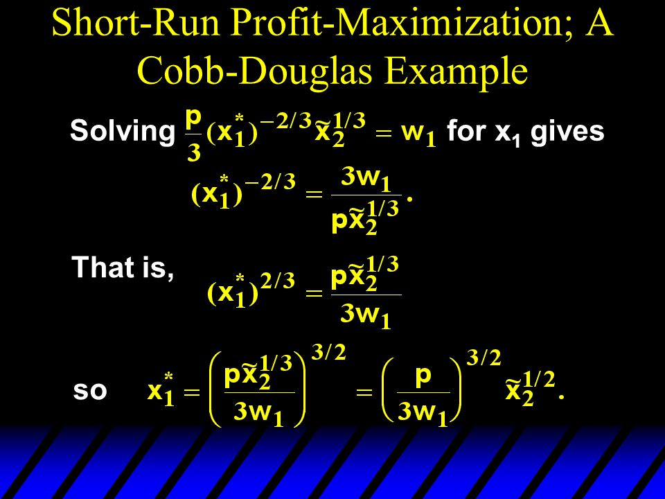 Short-Run Profit-Maximization; A Cobb-Douglas Example Solvingfor x 1 gives That is, so