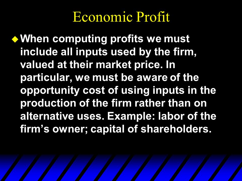 Economic Profit u When computing profits we must include all inputs used by the firm, valued at their market price.