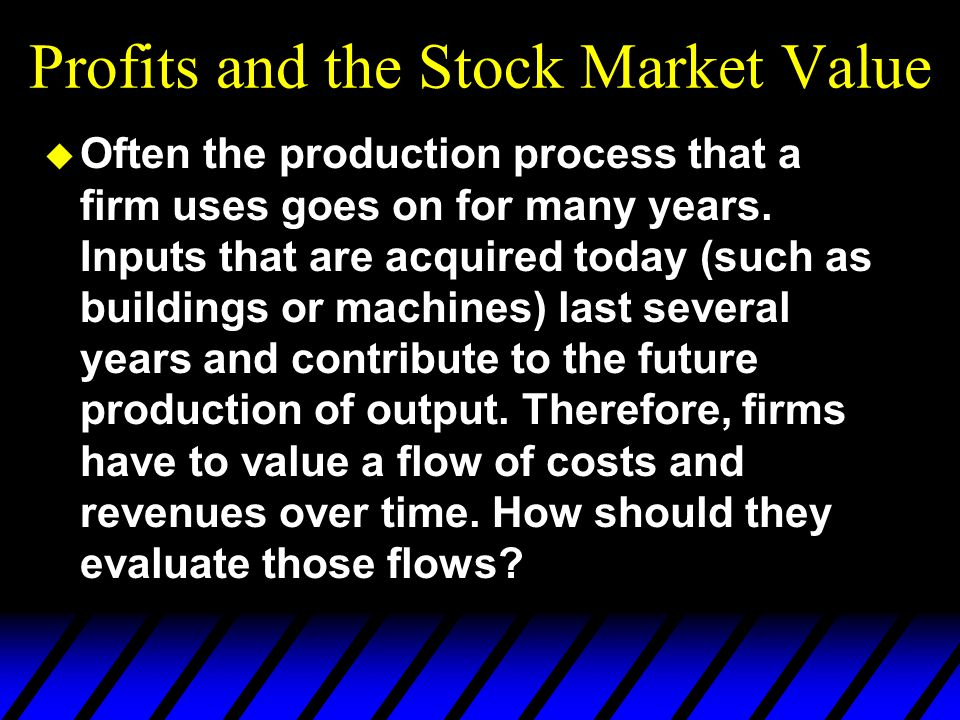 Profits and the Stock Market Value u Often the production process that a firm uses goes on for many years.