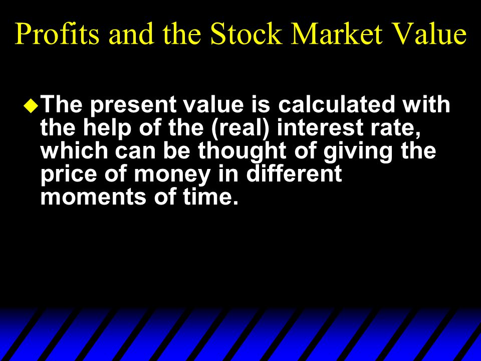 Profits and the Stock Market Value u The present value is calculated with the help of the (real) interest rate, which can be thought of giving the price of money in different moments of time.