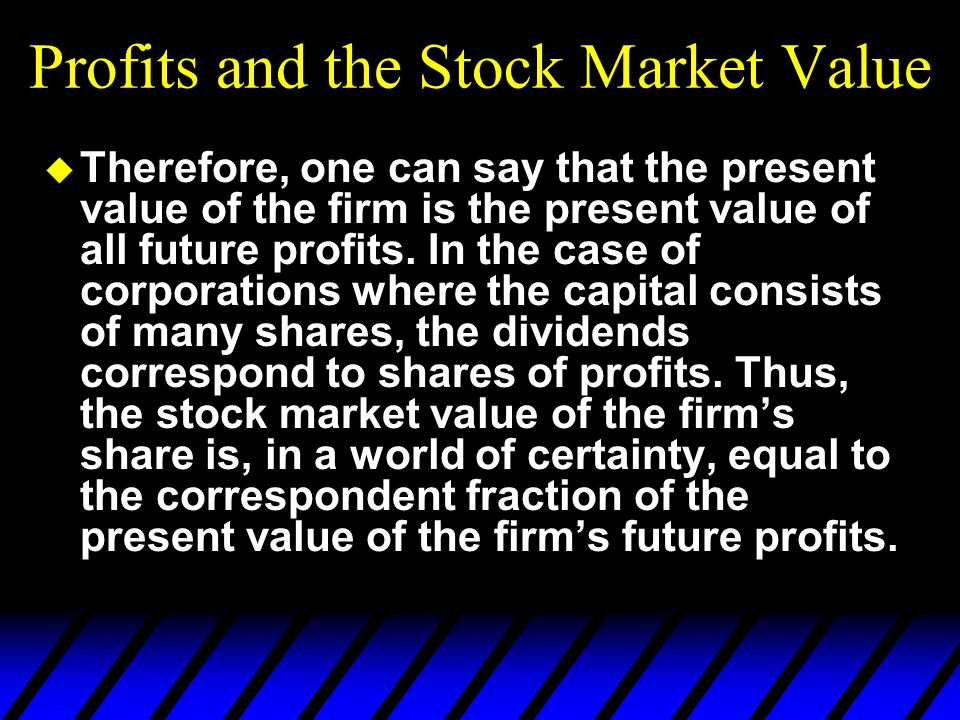 Profits and the Stock Market Value u Therefore, one can say that the present value of the firm is the present value of all future profits.