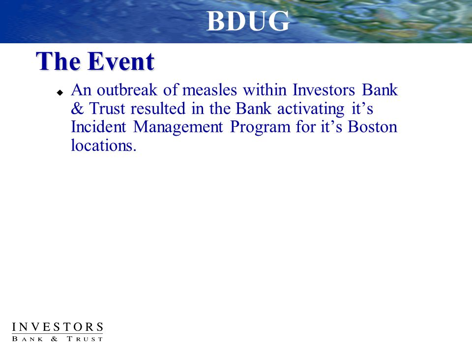 The Event  An outbreak of measles within Investors Bank & Trust resulted in the Bank activating it's Incident Management Program for it's Boston loca