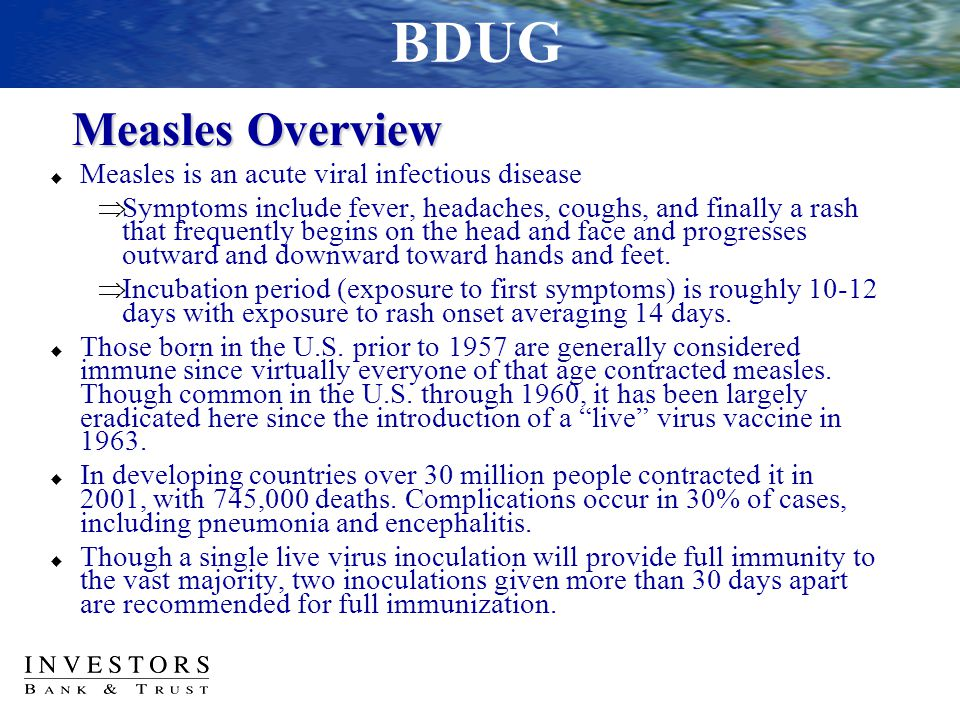 Measles Overview  Measles is an acute viral infectious disease  Symptoms include fever, headaches, coughs, and finally a rash that frequently begins