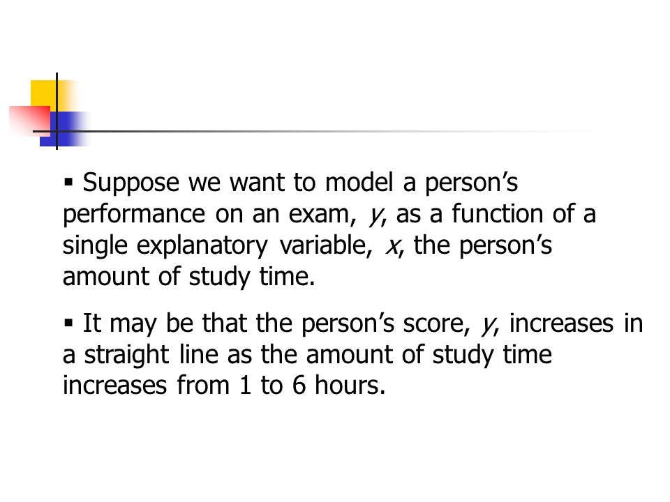  Suppose we want to model a person's performance on an exam, y, as a function of a single explanatory variable, x, the person's amount of study time.
