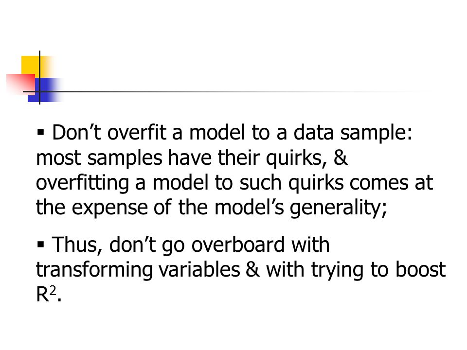  Don't overfit a model to a data sample: most samples have their quirks, & overfitting a model to such quirks comes at the expense of the model's generality;  Thus, don't go overboard with transforming variables & with trying to boost R 2.