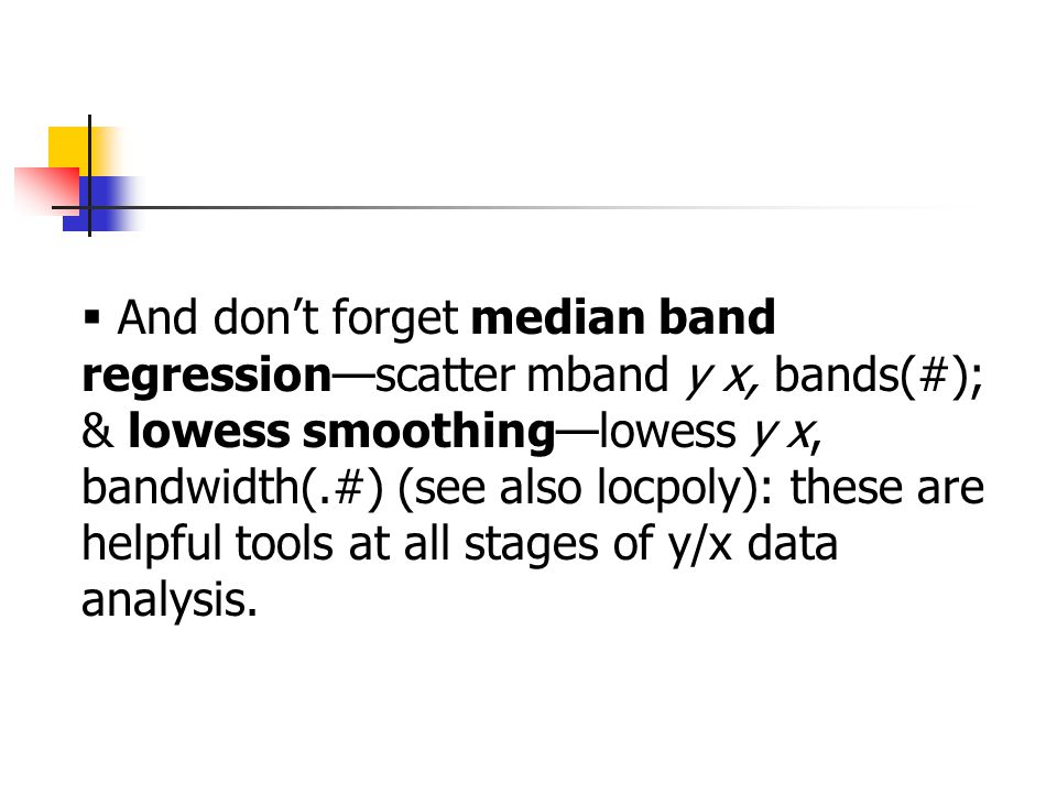  And don't forget median band regression—scatter mband y x, bands(#); & lowess smoothing—lowess y x, bandwidth(.#) (see also locpoly): these are helpful tools at all stages of y/x data analysis.