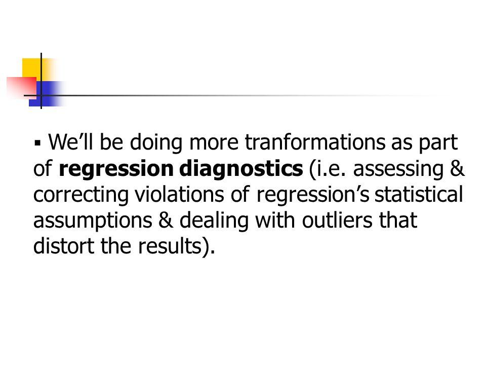  We'll be doing more tranformations as part of regression diagnostics (i.e.