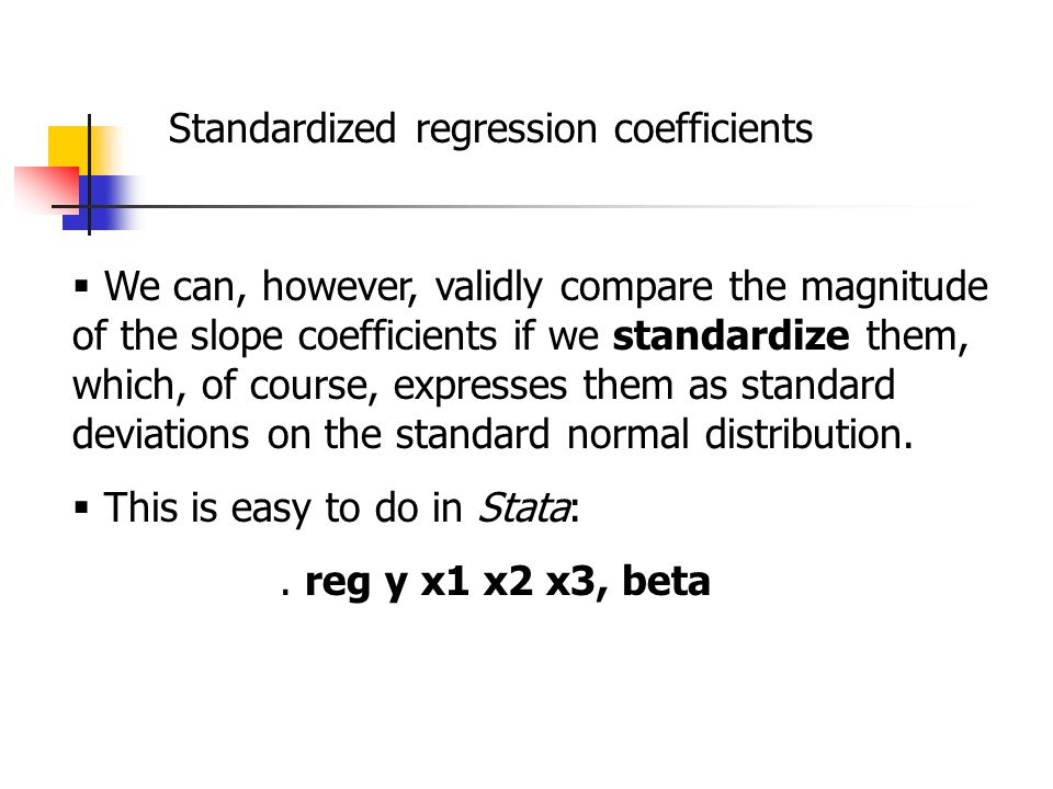 Standardized regression coefficients  We can, however, validly compare the magnitude of the slope coefficients if we standardize them, which, of course, expresses them as standard deviations on the standard normal distribution.