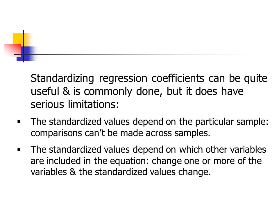 Standardizing regression coefficients can be quite useful & is commonly done, but it does have serious limitations:  The standardized values depend on the particular sample: comparisons can't be made across samples.