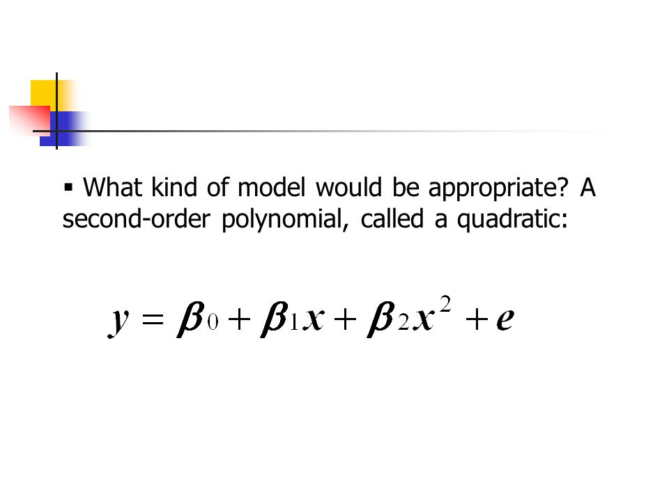  What kind of model would be appropriate? A second-order polynomial, called a quadratic:
