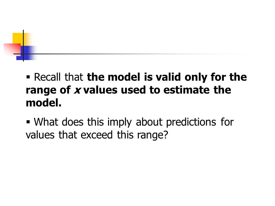  Recall that the model is valid only for the range of x values used to estimate the model.