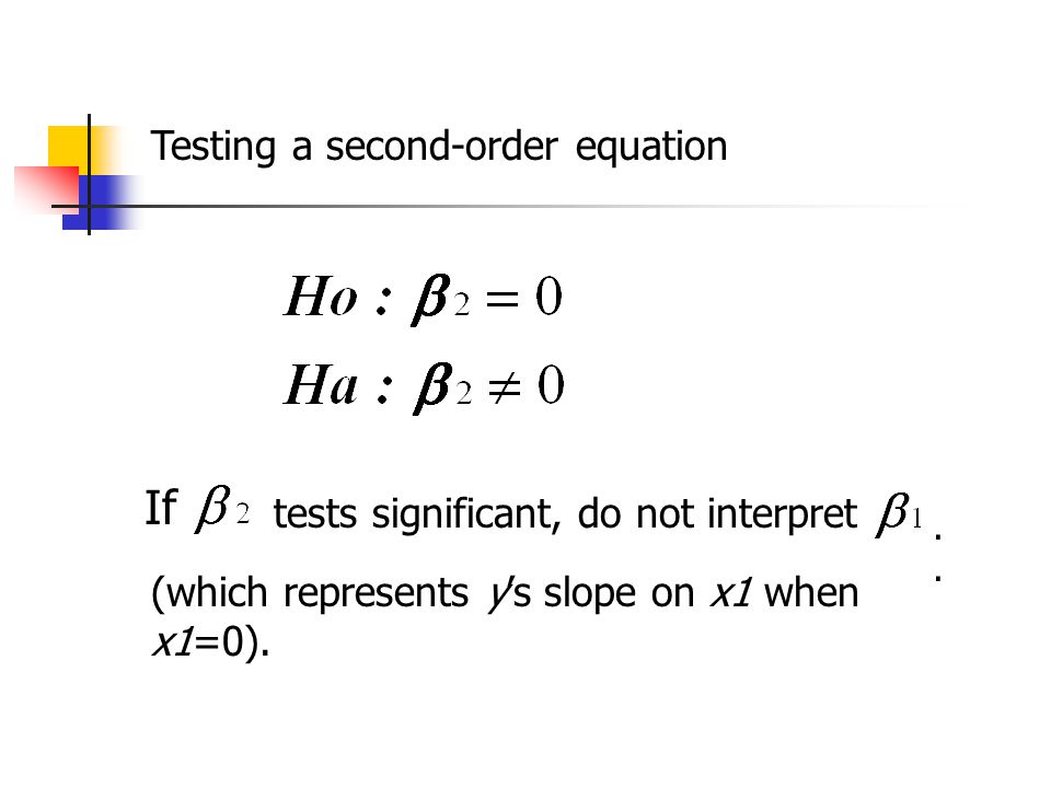 Testing a second-order equation If tests significant, do not interpret. (which represents y's slope on x1 when x1=0).