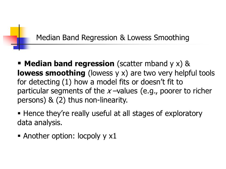 Median Band Regression & Lowess Smoothing  Median band regression (scatter mband y x) & lowess smoothing (lowess y x) are two very helpful tools for detecting (1) how a model fits or doesn't fit to particular segments of the x –values (e.g., poorer to richer persons) & (2) thus non-linearity.