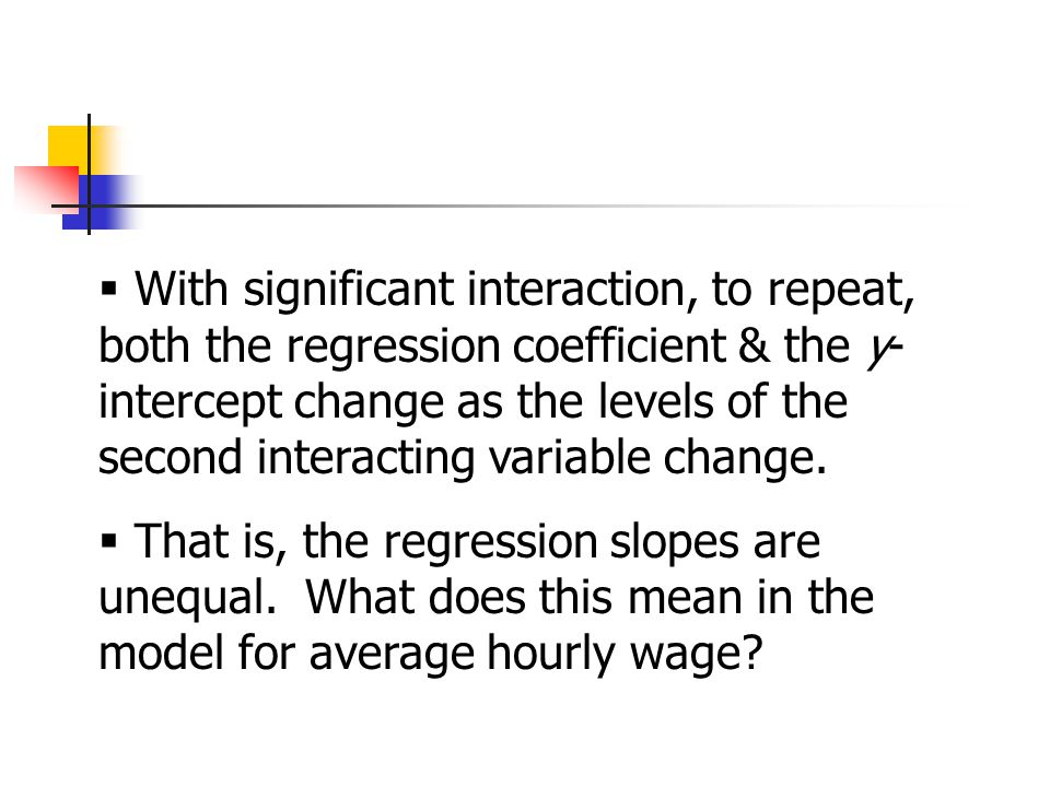  With significant interaction, to repeat, both the regression coefficient & the y- intercept change as the levels of the second interacting variable change.