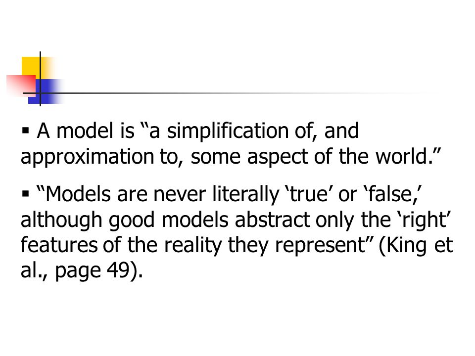  A model is a simplification of, and approximation to, some aspect of the world.  Models are never literally 'true' or 'false,' although good models abstract only the 'right' features of the reality they represent (King et al., page 49).