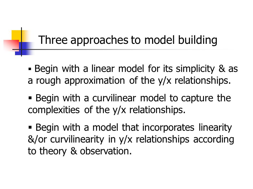 Three approaches to model building  Begin with a linear model for its simplicity & as a rough approximation of the y/x relationships.