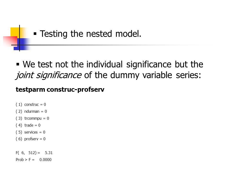  We test not the individual significance but the joint significance of the dummy variable series: testparm construc-profserv ( 1) construc = 0 ( 2) ndurman = 0 ( 3) trcommpu = 0 ( 4) trade = 0 ( 5) services = 0 ( 6) profserv = 0 F( 6, 512) = 5.31 Prob > F = 0.0000  Testing the nested model.