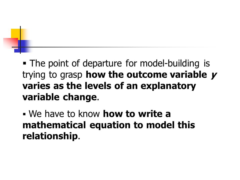 The point of departure for model-building is trying to grasp how the outcome variable y varies as the levels of an explanatory variable change.