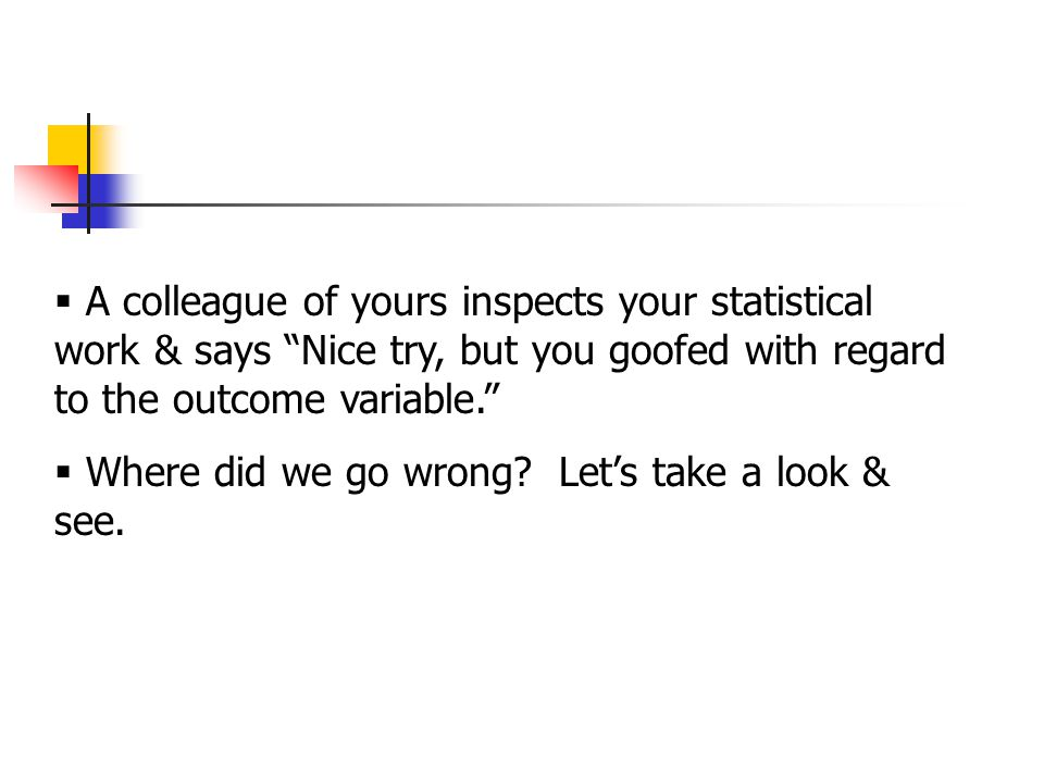  A colleague of yours inspects your statistical work & says Nice try, but you goofed with regard to the outcome variable.  Where did we go wrong.