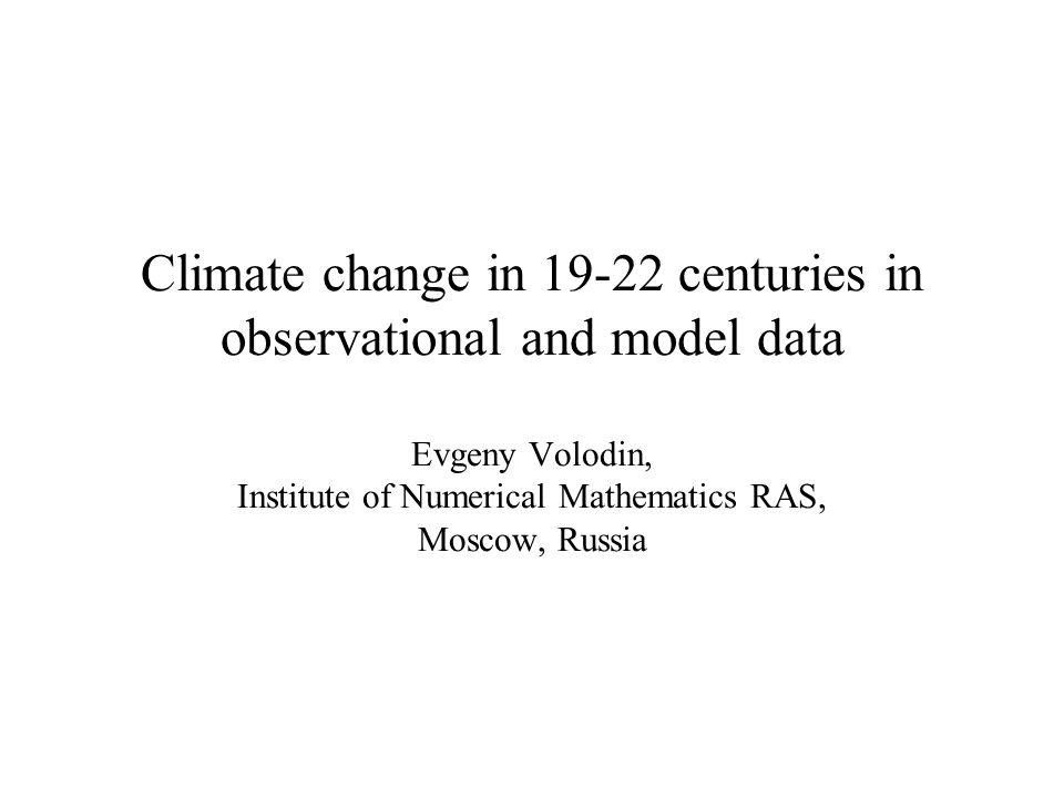 Climate change in 19-22 centuries in observational and model data Evgeny Volodin, Institute of Numerical Mathematics RAS, Moscow, Russia