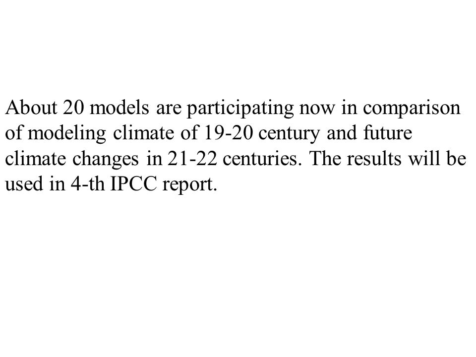 About 20 models are participating now in comparison of modeling climate of 19-20 century and future climate changes in 21-22 centuries.