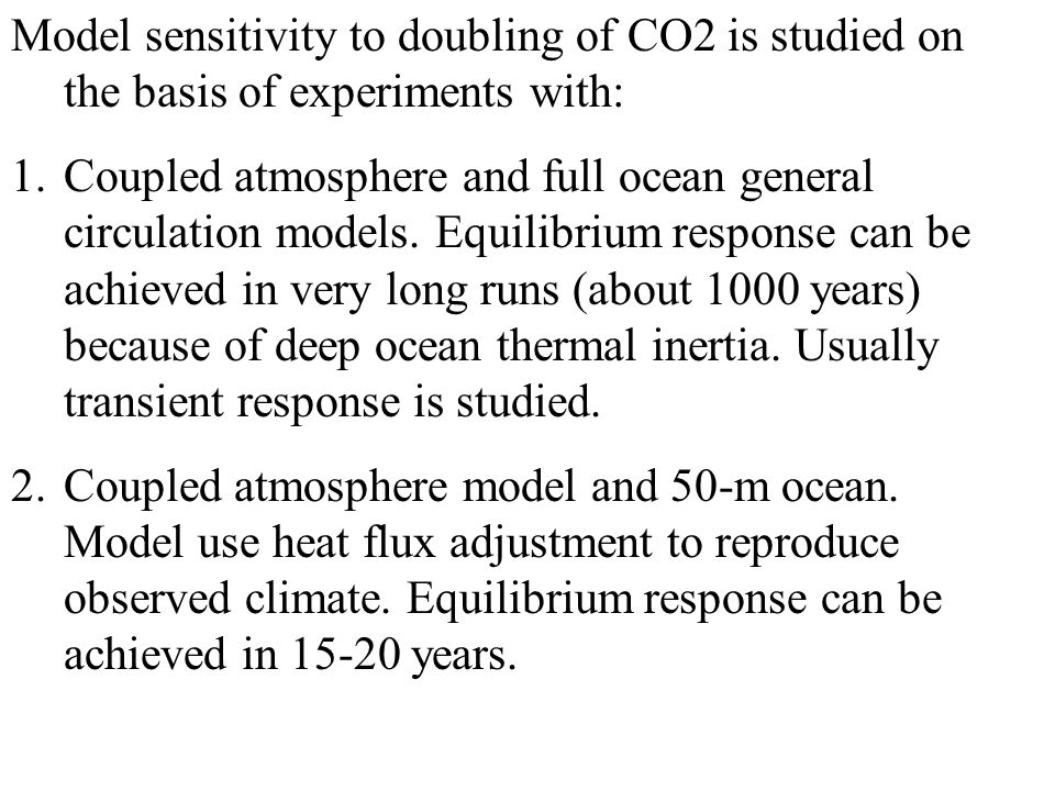 Model sensitivity to doubling of CO2 is studied on the basis of experiments with: 1.Coupled atmosphere and full ocean general circulation models.