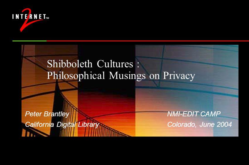 Shibboleth Cultures : Philosophical Musings on Privacy Peter BrantleyNMI-EDIT CAMP California Digital LibraryColorado, June 2004