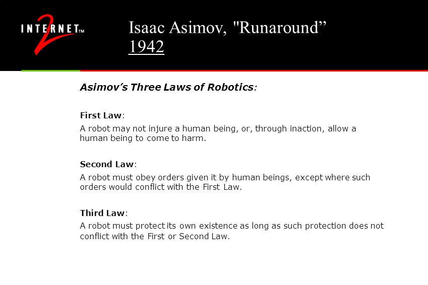 Isaac Asimov, Runaround 1942 Asimov's Three Laws of Robotics: First Law: A robot may not injure a human being, or, through inaction, allow a human being to come to harm.
