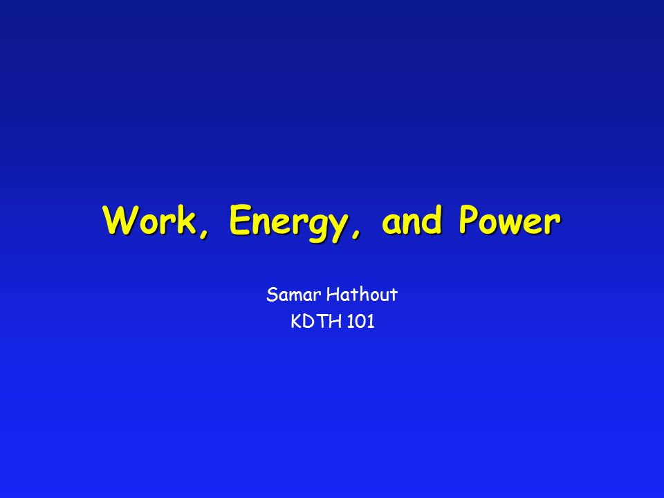 Work, Energy, and Power Samar Hathout KDTH 101