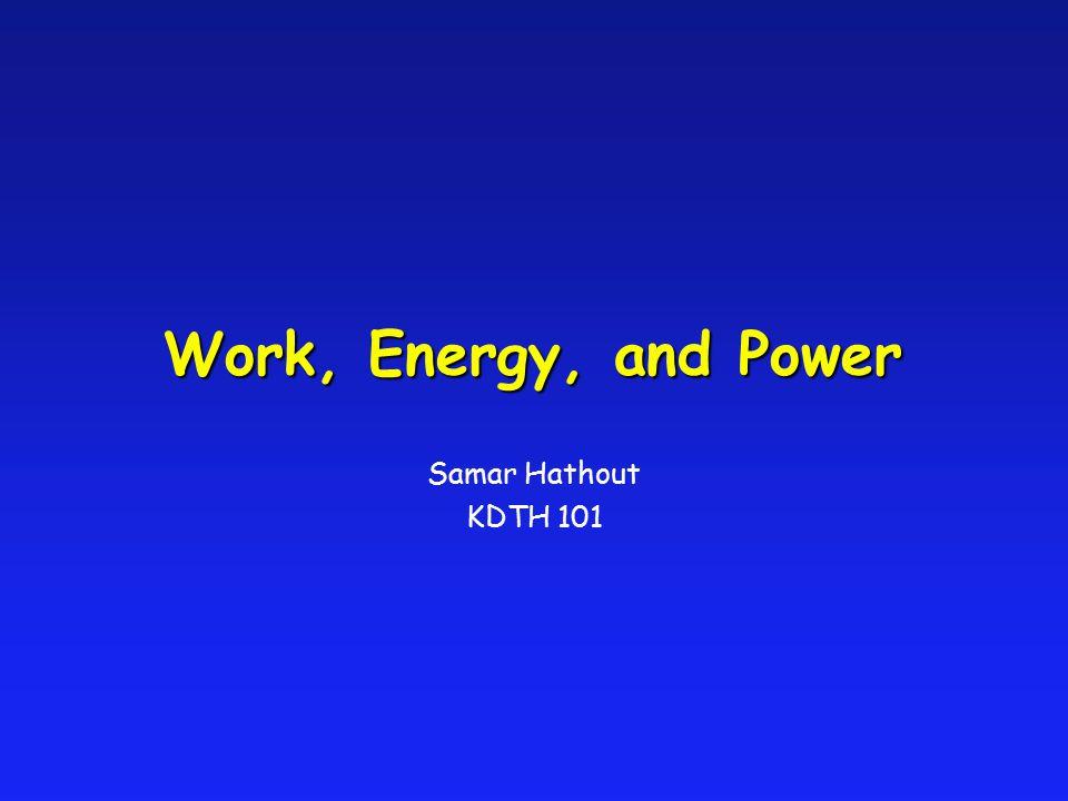 Work, Energy, and Power Samar Hathout KDTH 101