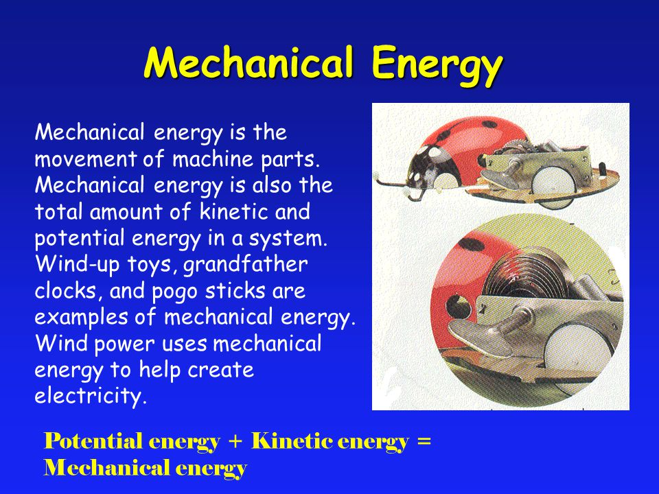 Mechanical energy is the movement of machine parts. Mechanical energy is also the total amount of kinetic and potential energy in a system. Wind-up to
