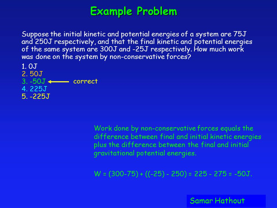 Example Problem Suppose the initial kinetic and potential energies of a system are 75J and 250J respectively, and that the final kinetic and potential energies of the same system are 300J and -25J respectively.