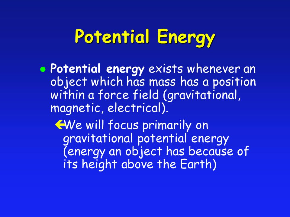 Potential Energy l Potential energy exists whenever an object which has mass has a position within a force field (gravitational, magnetic, electrical)
