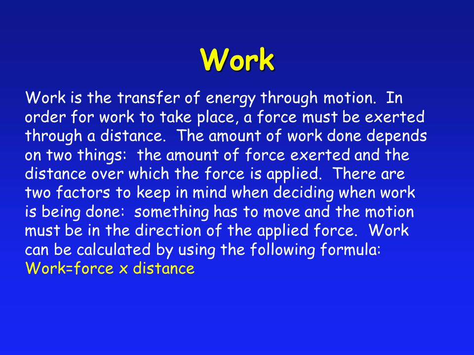 Work is the transfer of energy through motion. In order for work to take place, a force must be exerted through a distance. The amount of work done de