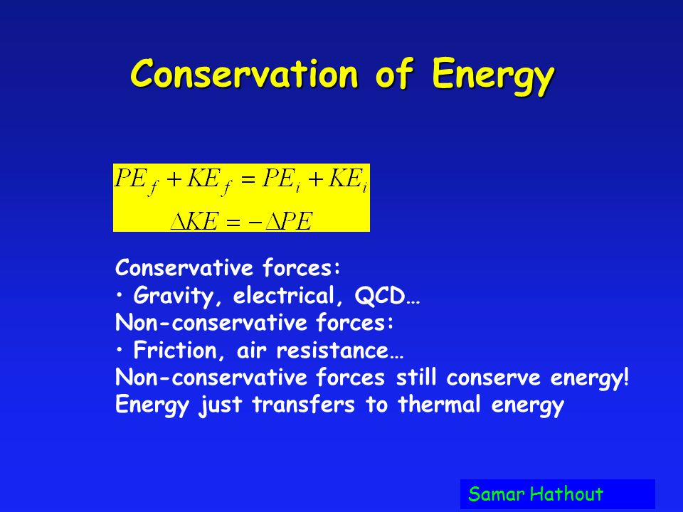 Conservation of Energy Conservative forces: Gravity, electrical, QCD… Non-conservative forces: Friction, air resistance… Non-conservative forces still conserve energy.