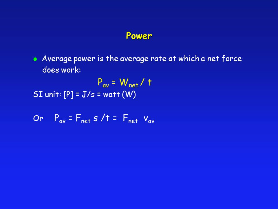 Power l Average power is the average rate at which a net force does work: P av = W net / t SI unit: [P] = J/s = watt (W) Or P av = F net s /t = F net v av