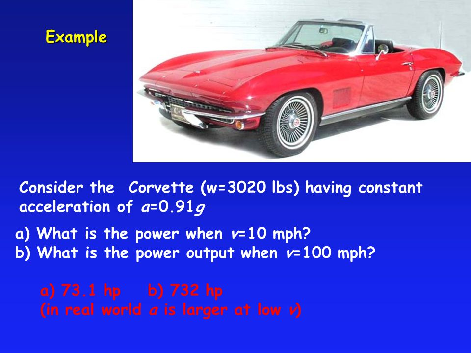 Example Consider the Corvette (w=3020 lbs) having constant acceleration of a=0.91g a) What is the power when v=10 mph? b) What is the power output whe