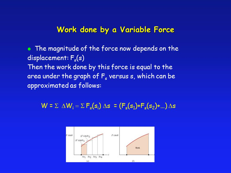 Work done by a Variable Force l The magnitude of the force now depends on the displacement: F s (s) Then the work done by this force is equal to the a