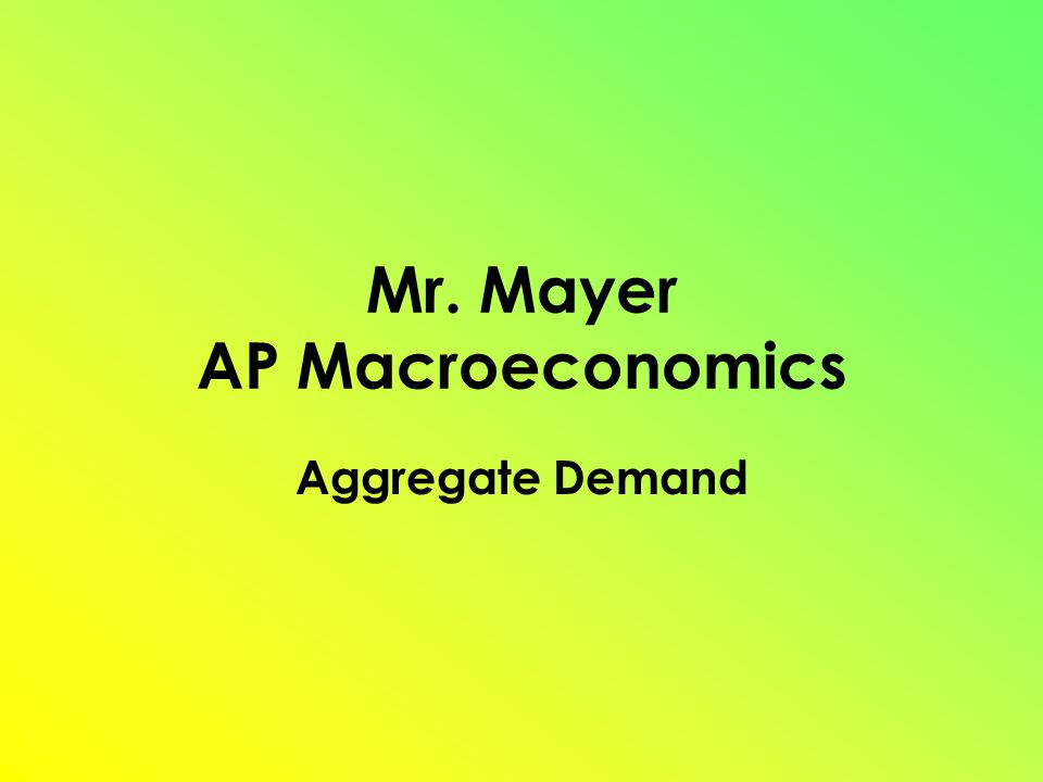 Mr. Mayer AP Macroeconomics Aggregate Demand