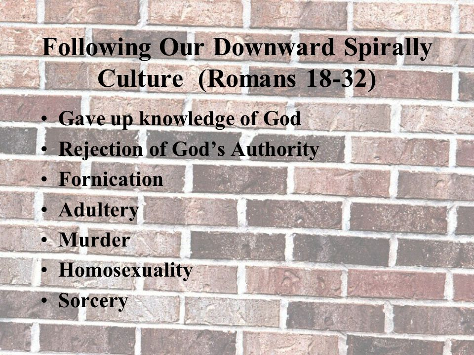 Following Our Downward Spirally Culture (Romans 18-32) Gave up knowledge of God Rejection of God's Authority Fornication Adultery Murder Homosexuality