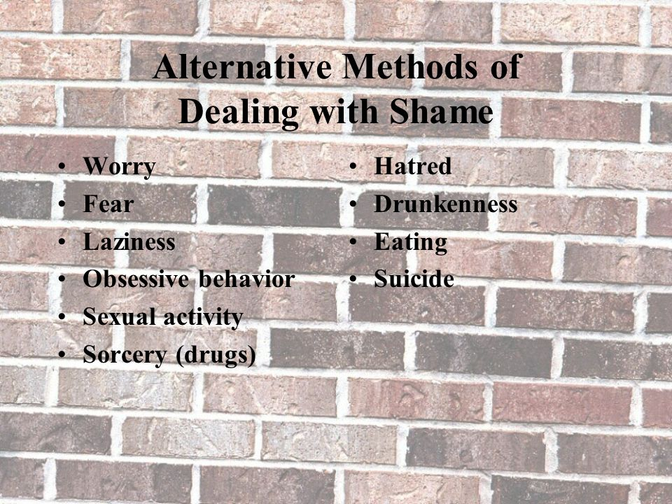 Alternative Methods of Dealing with Shame Worry Fear Laziness Obsessive behavior Sexual activity Sorcery (drugs) Hatred Drunkenness Eating Suicide