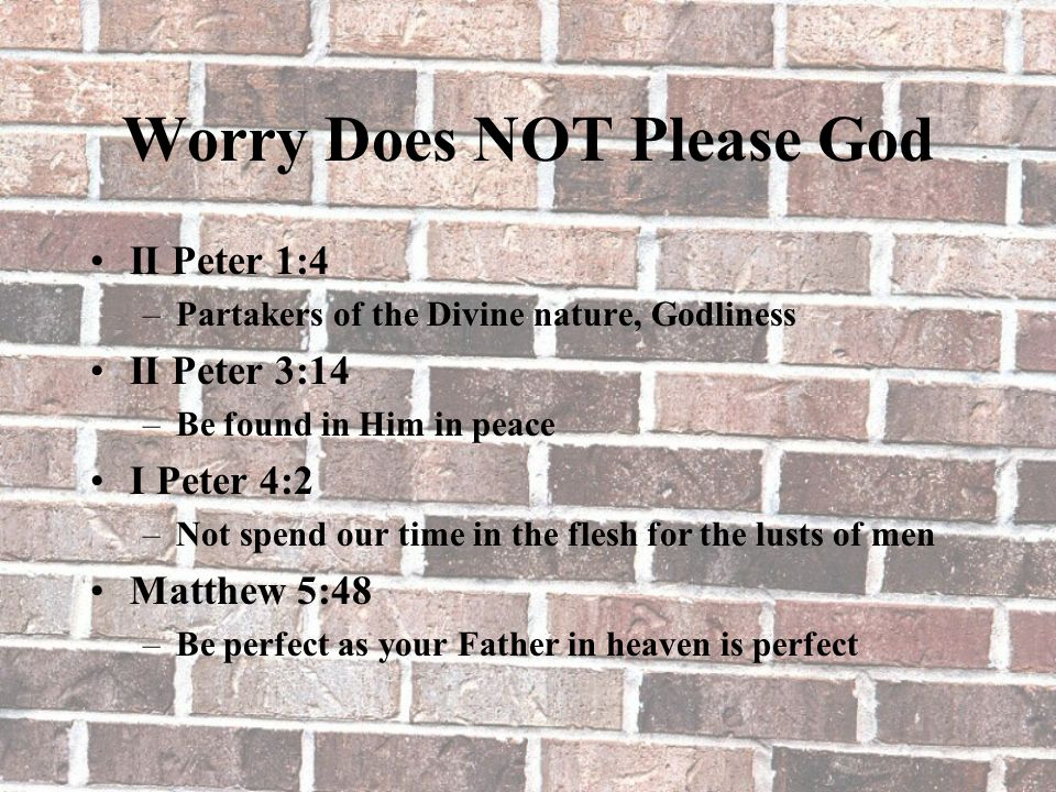Worry Does NOT Please God II Peter 1:4 –Partakers of the Divine nature, Godliness II Peter 3:14 –Be found in Him in peace I Peter 4:2 –Not spend our time in the flesh for the lusts of men Matthew 5:48 –Be perfect as your Father in heaven is perfect