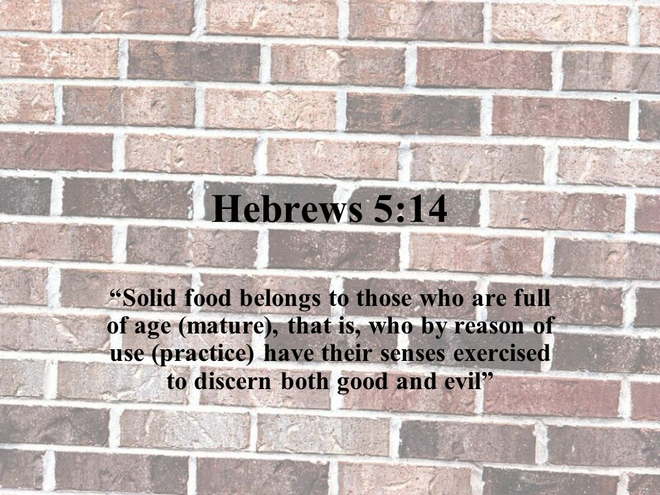 "Hebrews 5:14 ""Solid food belongs to those who are full of age (mature), that is, who by reason of use (practice) have their senses exercised to discer"