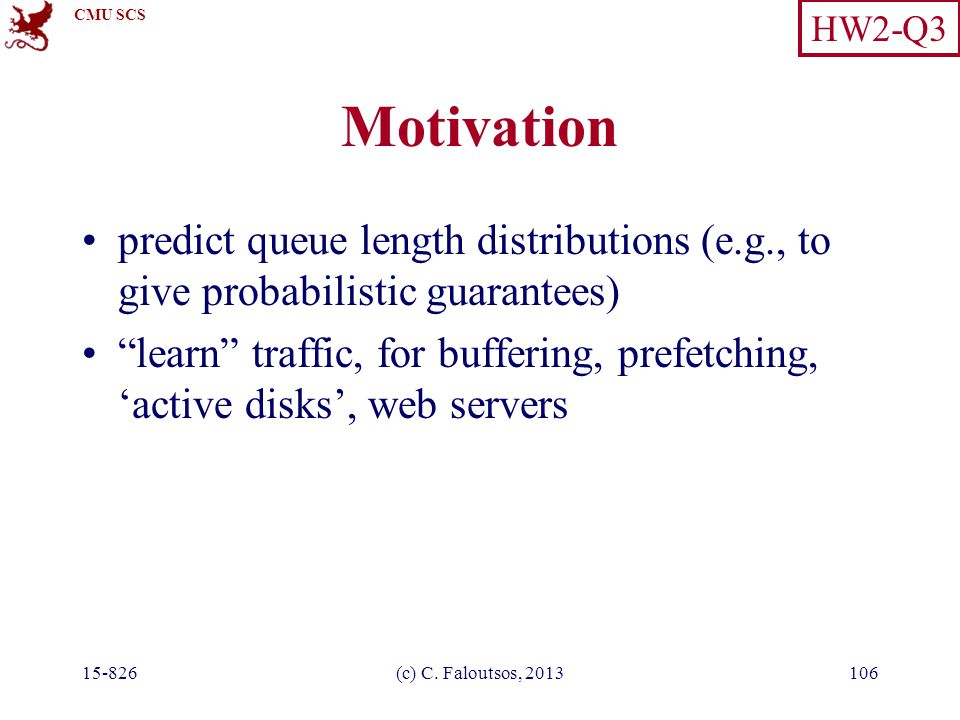"CMU SCS 15-826(c) C. Faloutsos, 2013106 Motivation predict queue length distributions (e.g., to give probabilistic guarantees) ""learn"" traffic, for bu"