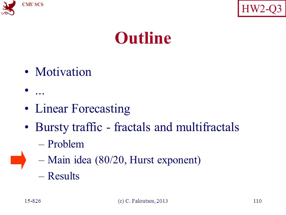 CMU SCS 15-826(c) C. Faloutsos, 2013110 Outline Motivation... Linear Forecasting Bursty traffic - fractals and multifractals –Problem –Main idea (80/2